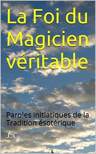 La Foi du Magicien véritable: Paroles initiatiques de la Tradition ésotérique par [C, J.]