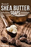 Homemade Shea Butter Soap: Comprehensive Guide to Making Shea Butter Soap Recipes from Scratch
