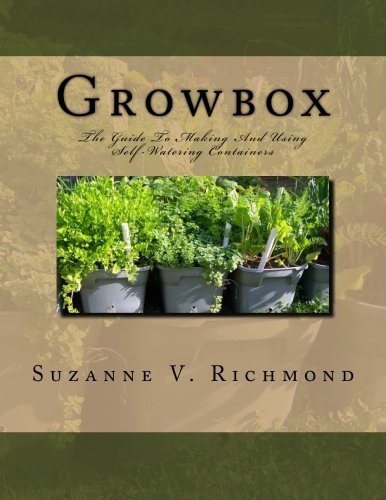 Self Watering Container (Growbox: The Guide To Making And Using Self-Watering Containers (Funky Chicken Farm Guides to Growing Backyard Food) (Volume 1) by Suzanne V. Richmond (2014-09-29))