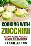 Cooking With Zucchini: Delicious Recipes, Preserves and More With Courgettes: Volume 32