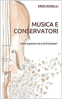 Musica e Conservatori: Come superare una crisi di sistema? (Libri Orolli Vol. 1) di [Roselli, Eros]