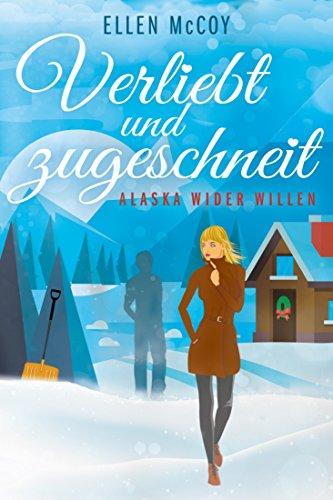 Verliebt und zugeschneit: Alaska wider Willen von [Ellen McCoy]