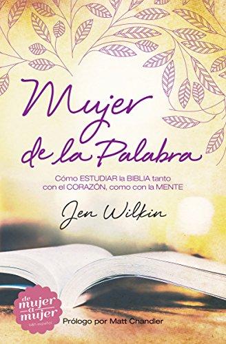 Mujer de la Palabra: Cómo Estudiar La Biblia Con Mente y Corazón por Jen Wilkin