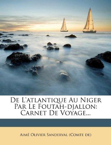 de L'Atlantique Au Niger Par Le Foutah-Djallon: Carnet de Voyage...
