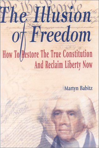 The Illusion of Freedom: How to Restore the True Constitution and Reclaim Liberty Now by Martyn Babitz (2003-05-08)