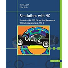 Simulations with NX: Kinematics, FEA, CFD, EM and Data Management. With numerous examples of NX 9
