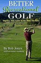 Better Recreational Golf (Left-Hander's Edition): Improve Your Game in the Time You Have by Bob Jones (2014-02-11)