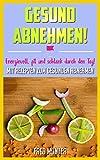 Gesund abnehmen! Energievoll, fit und schlank durch den Tag! Mit Rezepten zum gesunden Abnehmen