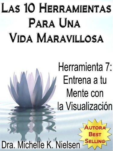 LAS 10 HERRAMIENTAS PARA UNA VIDA MARAVILLOSA-Herramienta 7:Entrena a tu mente con la visualización