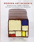 Modern Art Desserts: Recipes for Cakes, Cookies, Confections, and Frozen Treats Based on Iconic Works of Art by Caitlin Freeman (20-May-2013) Hardcover