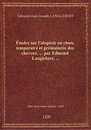 tudes sur l'alopcie ou chute temporaire et prmature des cheveux,... par Edmond Langlebert,...
