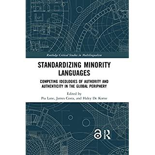 Standardizing Minority Languages (Open Access): Competing Ideologies of Authority and Authenticity in the Global Periphery (Routledge Critical Studies in Multilingualism Book 13)