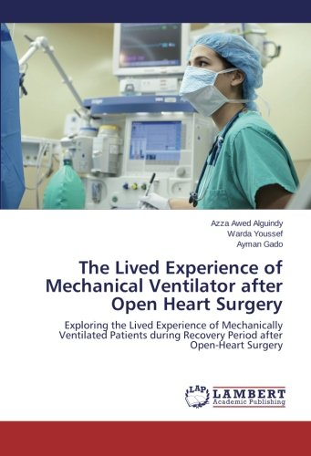 The Lived Experience of Mechanical Ventilator after Open Heart Surgery: Exploring the Lived Experience of Mechanically Ventilated Patients during Recovery Period after Open-Heart Surgery -