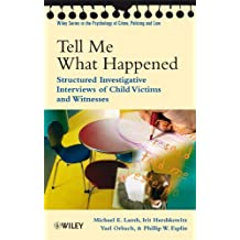 Tell Me What Happened: Structured Investigative Interviews of Child Victims and Witnesses (Wiley Series in Psychology of Crime, Policing and Law Book 58)
