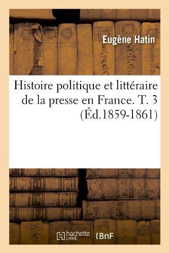Histoire Politique Et Litteraire de La Presse En France. T. 3 (Ed.1859-1861) (Generalites) by Eugene Hatin (2012-03-26) par Eugene Hatin