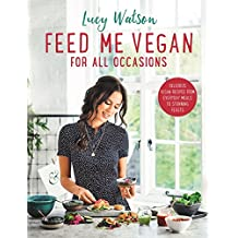 Feed Me Vegan: For All Occasions: From quick and easy meals to stunning feasts, the new cookbook from bestselling vegan author Lucy Watson