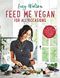 Feed Me Vegan: For All Occasions: From quick and easy meals to stunning feasts, the new cookbook from bestselling vegan author Lucy Watson (English Edition)