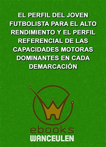 El perfil global del joven futbolista para el alto rendimiento y el perfil referencial de las capacidades motoras dominantes en cada demarcación por José Francisco Wanceulen Moreno