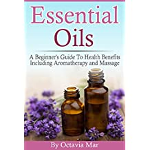 Essential Oils: A Beginner's Guide to Health Benefits Including Aromatherapy and Massage (English Edition)