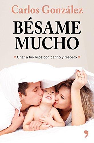 Bésame mucho (nueva presentación): Cómo criar a tus hijos con amor por Carlos González