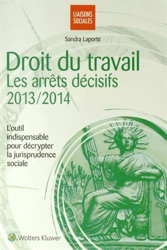 Droit du travail : les arrêts décisifs 2013-2014: L'outil indispensable pour décrypter la jurisprudence sociale.