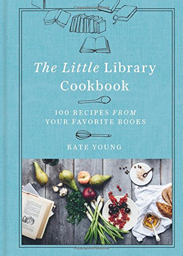 The Little Library Cookbook: 100 Recipes from Your Favorite Books por Kate Young