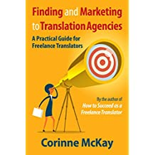 Finding and Marketing to Translation Agencies: A Practical Guide for Freelance Translators (English Edition)