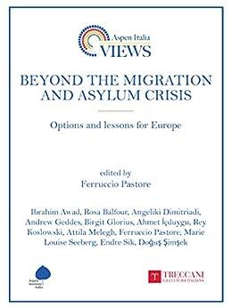 Beyond the Migration and Asylum Crisis : Options and lessons for Europe (Aspen Italia Views, Aspen Institute Italia) (English Edition) di [Vari, Autori]