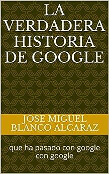 la verdadera historia de google: que ha pasado con google con google (1234) de [blanco alcaraz, jose miguel, Blanco Alcaraz, Jose Miguel]