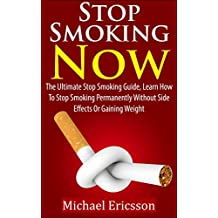 STOP SMOKING NOW: The Ultimate Stop Smoking Guide, Learn How To Stop Smoking Permanently Without Side Effects Or Gaining Weight (Stop Smoking, How to stop ... Living, Addictions) (English Edition)