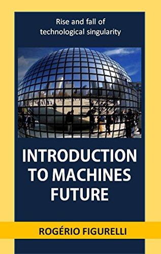 Introduction to machines future: rise and fall of technological singularity (Portuguese Edition) por Rogério Figurelli
