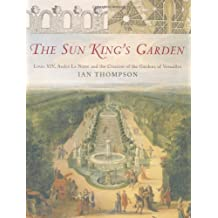 Sun King's Garden: Louis XIV, Andre Le Notre and the Creation of the Gardens of Versailles