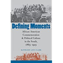 Defining Moments: African American Commemoration and Political Culture in the South, 1863-1913