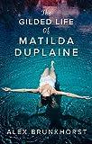 The Gilded Life Of Matilda Duplaine by Alex Brunkhorst