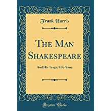 The Man Shakespeare: And His Tragic Life-Story (Classic Reprint)