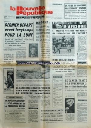 NOUVELLE REPUBLIQUE (LA) du 07/12/1972 - DERNIER DEPART AVANT LONGTEMPS POUR LA LUNE - DROGUE - LE GENERAL-TRAFIQUANT MEURT DANS SA CELLULE DE LA SANTE - L'ACTEUR PIERRE CLEMENTI EST INNONCENTE - LE DEVELOPPEMENT DE LA PRODUCTION BOVINE PAR TEISSERE - LA RENCONTRE BREJNEV - POMPIDOU ET LA SECURITE EUROPEENNE - DES COMMANDOS MASQUES ATTAQUENT SIMULTANEMENT DANS 4 VILLES BAQUES - A VOS 102 ANS MME ERNOU - LE CANCER TRAITE A LA TUBERCULINE - PLAN ANTI-INFLATION - GISCarD D'ESTAING - LA CO