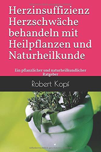Herzinsuffizienz - Herzschwäche behandeln mit Heilpflanzen und Naturheilkunde: Ein pflanzlicher und naturheilkundlicher Ratgeber