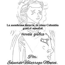 La asombrosa historia, de cómo Colombia ganó el mundial. (Novela Gráfica): Dedicada al fútbol y una sátira social de la complejidad de las pasiones humanas.