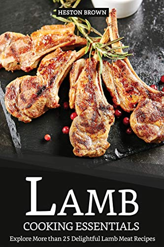 Lamb Cooking Essentials: Explore More than 25 Delightful Lamb Meat Recipes (English Edition)