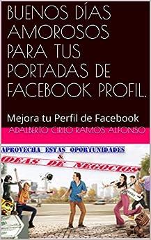 BUENOS DÍAS AMOROSOS PARA TUS PORTADAS DE FACEBOOK PROFIL.: Mejora tu Perfil de Facebook (Spanish Edition) by [Ramos Alfonso, Adalberto Cirilo]