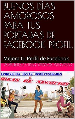 BUENOS DÍAS AMOROSOS PARA TUS PORTADAS DE FACEBOOK PROFIL.: Mejora tu Perfil de Facebook por Adalberto Cirilo Ramos Alfonso