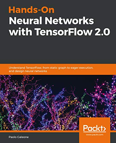 Hands-On Neural Networks with TensorFlow 2.0: Understand TensorFlow, from static graph to eager execution, and design neural networks (English Edition)