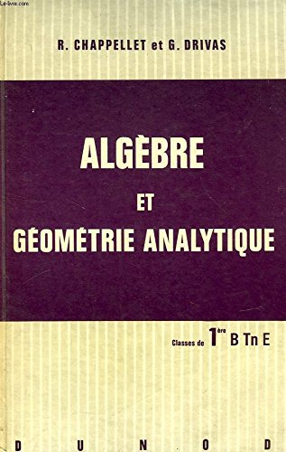 ALGEBRE ET GEOMETRIE ANALYTIQUE, CLASSES DE 1re B, Tn E par DRIVAS G. CHAPPELLET R.