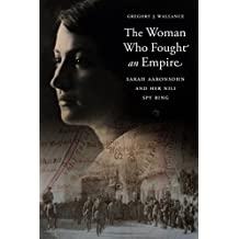 The Woman Who Fought an Empire: Sarah Aaronsohn and Her Nili Spy Ring