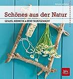 Schönes aus der Natur: Genuss, Kosmetik & Deko selbstgemacht