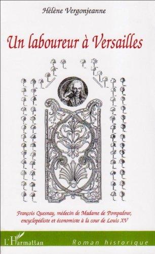 Un laboureur  Versailles : Franois Quesnay, mdecin de Madame de Pompadour, encyclopdiste et conomiste  la cour de Louis XV de Hlne Vergonjeanne (6 fvrier 2008) Broch