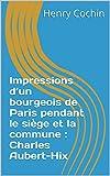 Impressions d'un bourgeois de Paris pendant le siège et la commune : Charles Aubert-Hix (Récit Historique)