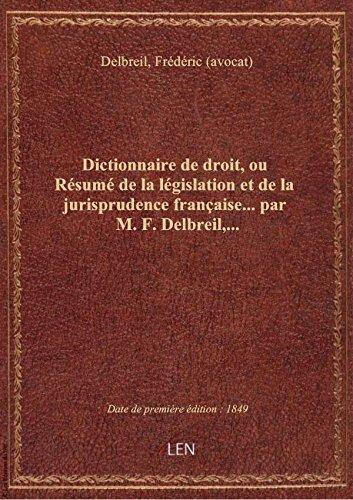 Dictionnaire de droit, ou Résumé de la législation et de la jurisprudence française... par M. F. Del
