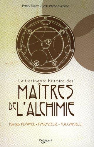 La fascinante histoire des maitres de l'alchimie : Nicolas Flamel - Paracelse - Fulcanelli par Patrick Rivière