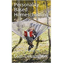 Personality Based Homeschooling: Teaching to Your Child's Strengths (English Edition)